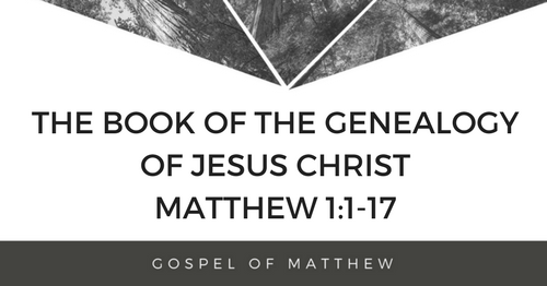 Matthew 1:1-17 – The Book of the Geneology of Jesus Christ